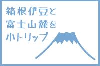 箱根伊豆と富士山麓を小トリップ